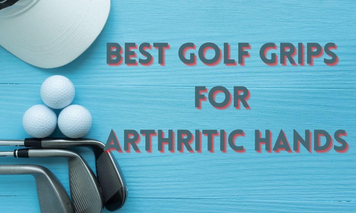 Best Golf Grips for Arthritic Hands